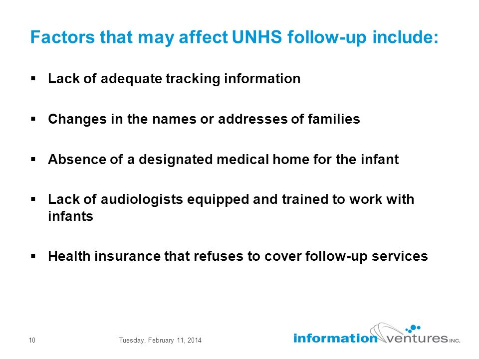 Tuesday, February 11, 201410 Factors that may affect UNHS follow-up include: Lack of adequate tracking information Changes in the names or addresses of families Absence of a designated medical home for the infant Lack of audiologists equipped and trained to work with infants Health insurance that refuses to cover follow-up services
