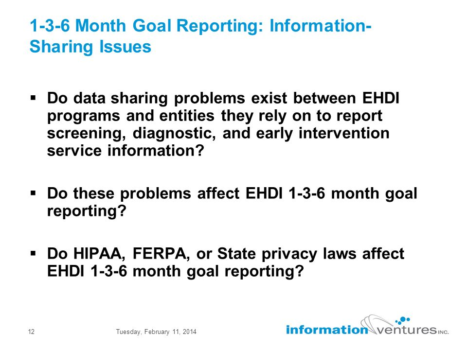 Tuesday, February 11, 201412 1-3-6 Month Goal Reporting: Information- Sharing Issues Do data sharing problems exist between EHDI programs and entities they rely on to report screening, diagnostic, and early intervention service information.