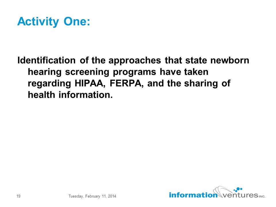 Tuesday, February 11, 201419 Activity One: Identification of the approaches that state newborn hearing screening programs have taken regarding HIPAA, FERPA, and the sharing of health information.