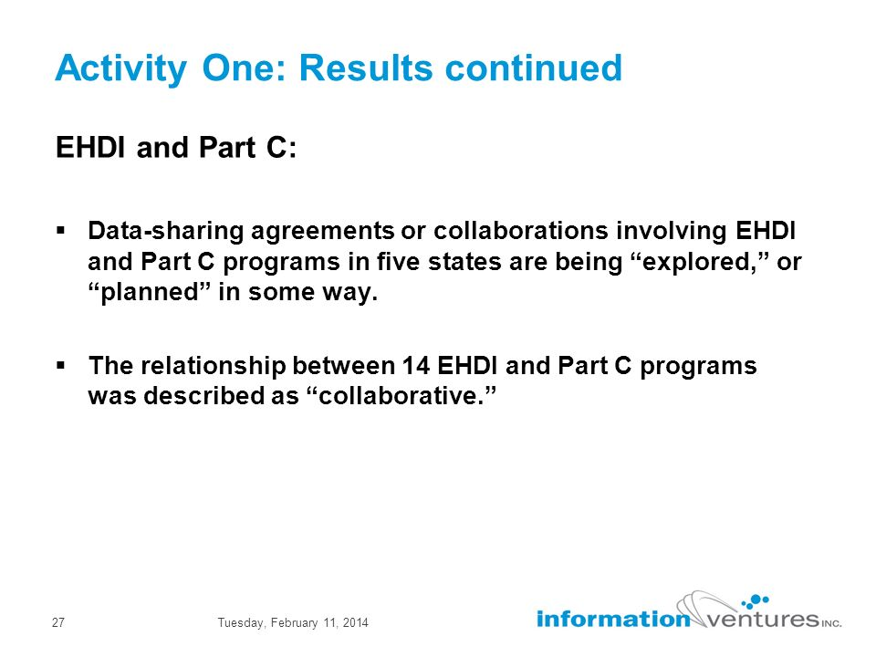 Tuesday, February 11, 201427 Activity One: Results continued EHDI and Part C: Data-sharing agreements or collaborations involving EHDI and Part C programs in five states are being explored, or planned in some way.