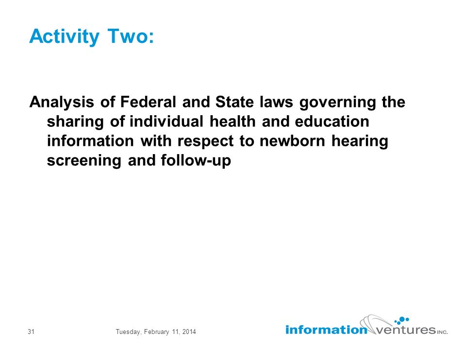 Tuesday, February 11, 201431 Activity Two: Analysis of Federal and State laws governing the sharing of individual health and education information with respect to newborn hearing screening and follow-up
