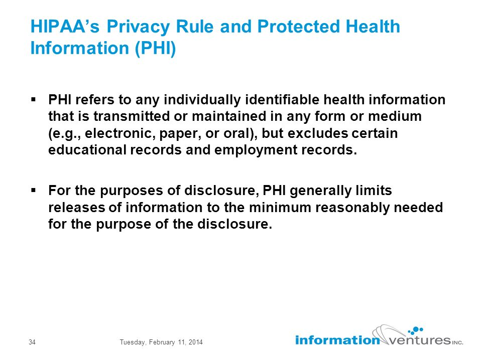 Tuesday, February 11, 201434 HIPAAs Privacy Rule and Protected Health Information (PHI) PHI refers to any individually identifiable health information that is transmitted or maintained in any form or medium (e.g., electronic, paper, or oral), but excludes certain educational records and employment records.