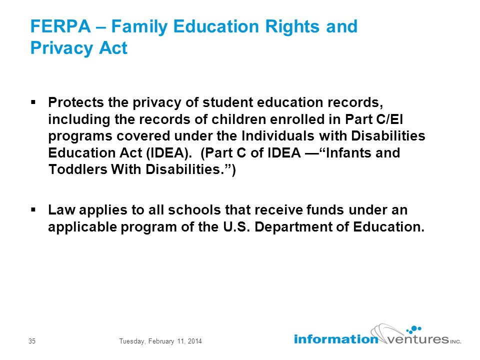 Tuesday, February 11, 201435 FERPA – Family Education Rights and Privacy Act Protects the privacy of student education records, including the records of children enrolled in Part C/EI programs covered under the Individuals with Disabilities Education Act (IDEA).