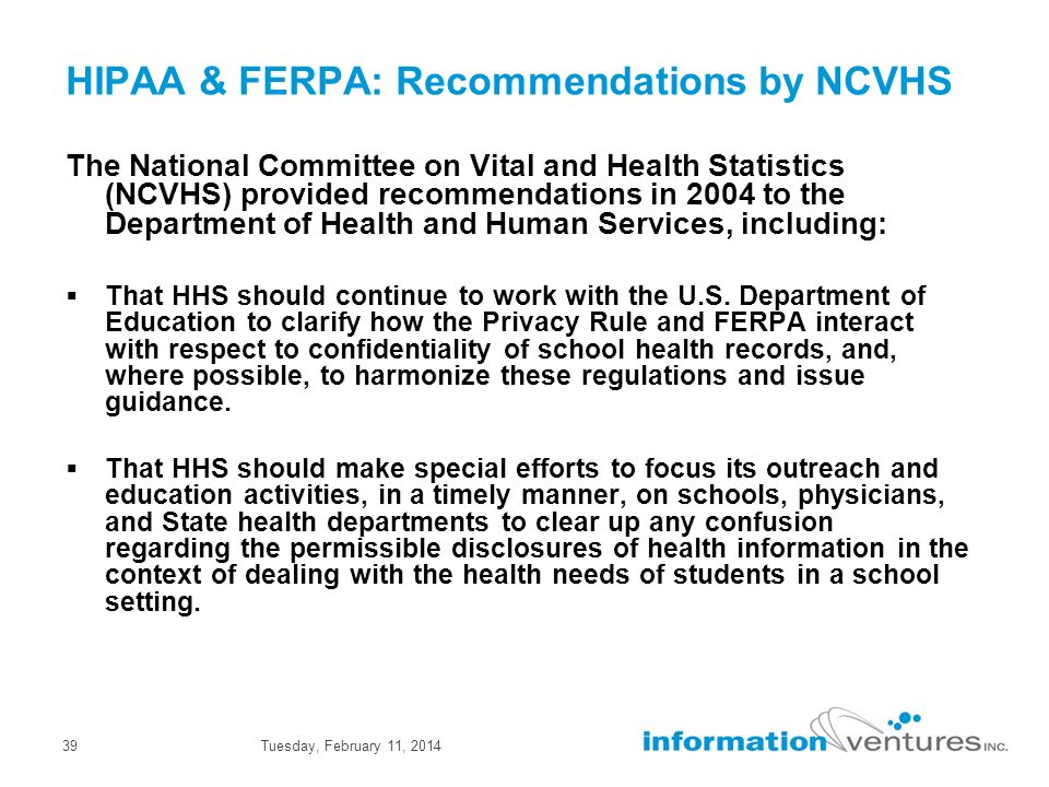 Tuesday, February 11, 201439 HIPAA & FERPA: Recommendations by NCVHS The National Committee on Vital and Health Statistics (NCVHS) provided recommendations in 2004 to the Department of Health and Human Services, including: That HHS should continue to work with the U.S.