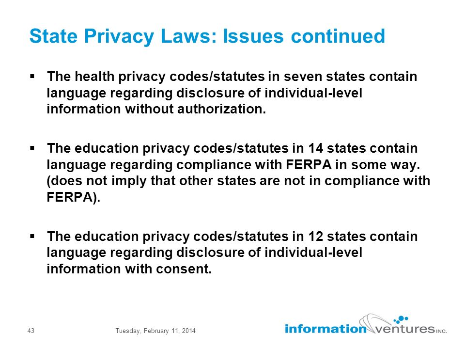 Tuesday, February 11, 201443 State Privacy Laws: Issues continued The health privacy codes/statutes in seven states contain language regarding disclosure of individual-level information without authorization.