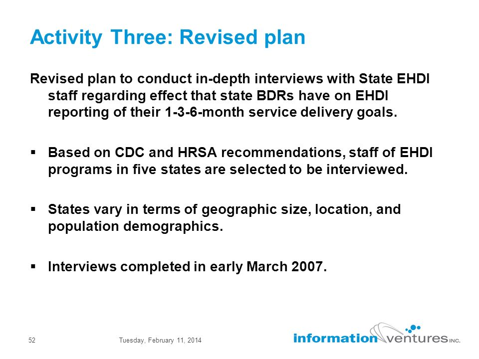 Tuesday, February 11, 201452 Activity Three: Revised plan Revised plan to conduct in-depth interviews with State EHDI staff regarding effect that state BDRs have on EHDI reporting of their 1-3-6-month service delivery goals.