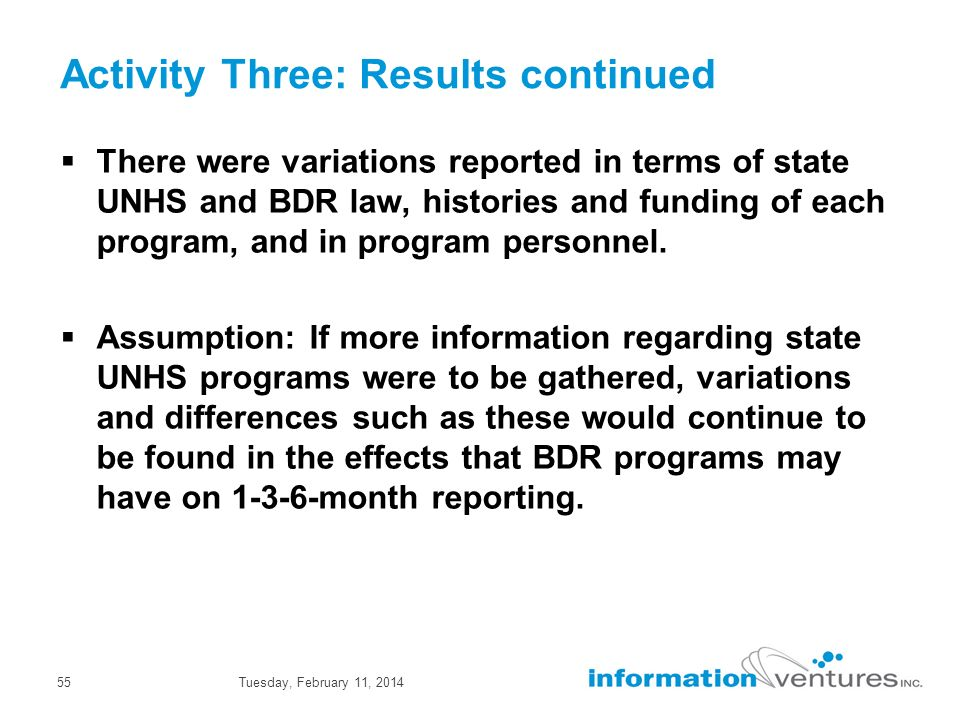 Tuesday, February 11, 201455 Activity Three: Results continued There were variations reported in terms of state UNHS and BDR law, histories and funding of each program, and in program personnel.
