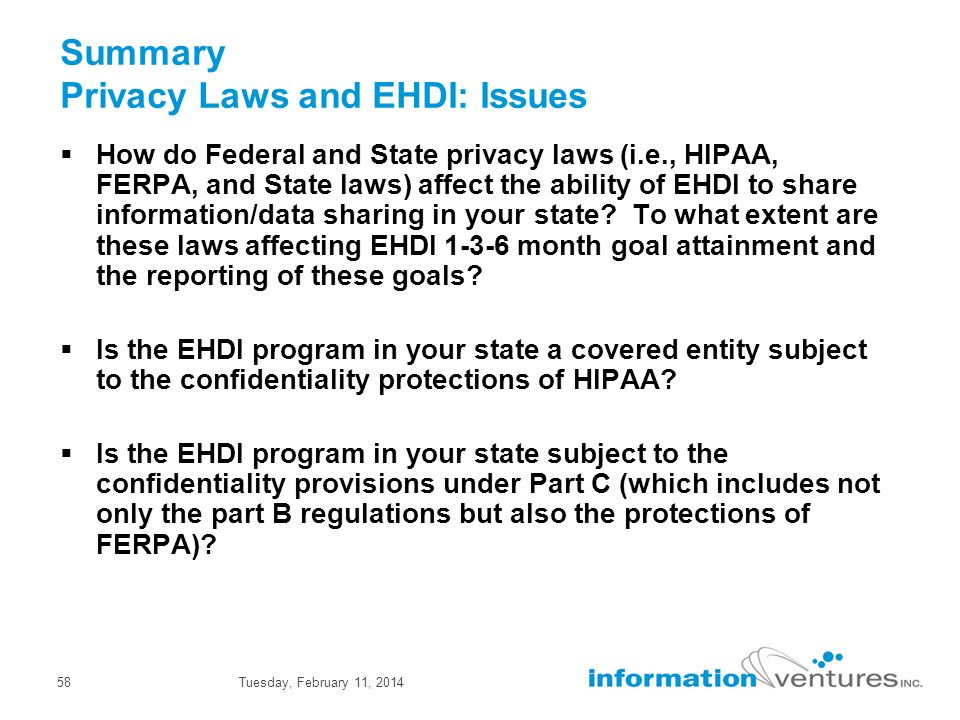 Tuesday, February 11, 201458 Summary Privacy Laws and EHDI: Issues How do Federal and State privacy laws (i.e., HIPAA, FERPA, and State laws) affect the ability of EHDI to share information/data sharing in your state.