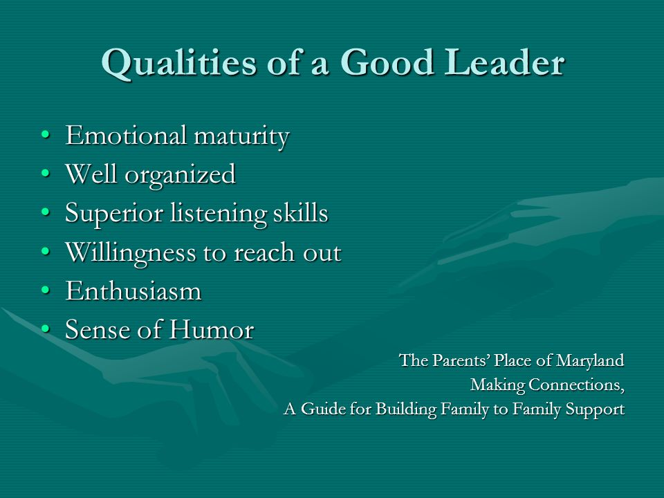 Qualities of a Good Leader Emotional maturityEmotional maturity Well organizedWell organized Superior listening skillsSuperior listening skills Willin