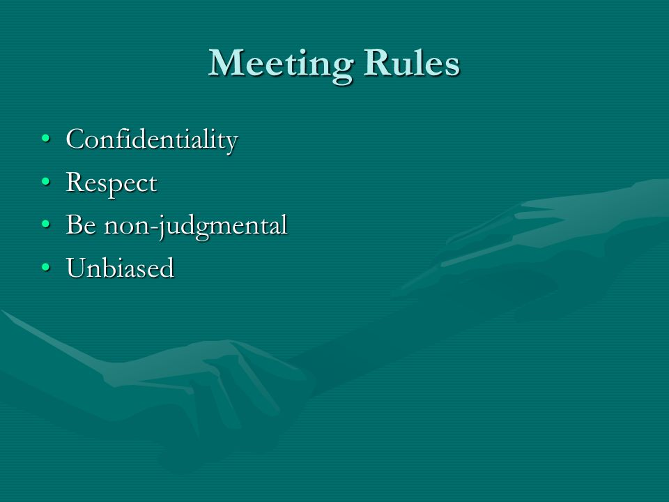 Meeting Rules ConfidentialityConfidentiality RespectRespect Be non-judgmentalBe non-judgmental UnbiasedUnbiased