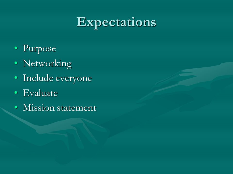 Expectations PurposePurpose NetworkingNetworking Include everyoneInclude everyone EvaluateEvaluate Mission statementMission statement