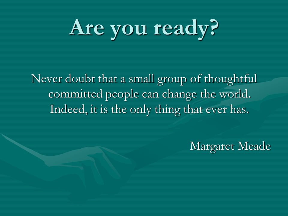 Are you ready. Never doubt that a small group of thoughtful committed people can change the world.