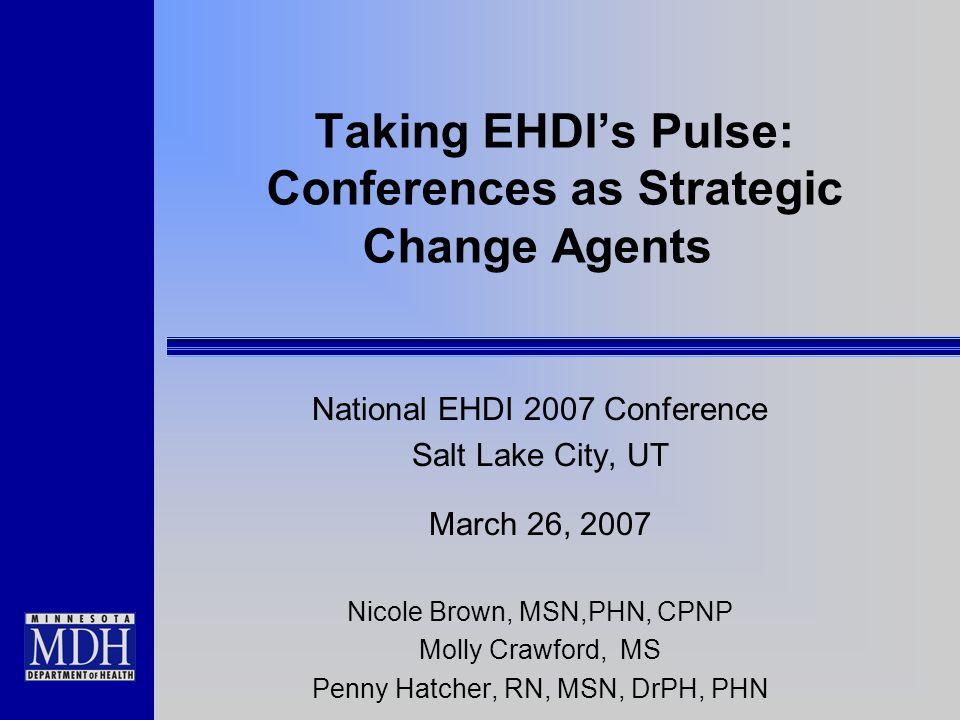 Taking EHDIs Pulse: Conferences as Strategic Change Agents National EHDI 2007 Conference Salt Lake City, UT March 26, 2007 Nicole Brown, MSN,PHN, CPNP Molly Crawford, MS Penny Hatcher, RN, MSN, DrPH, PHN