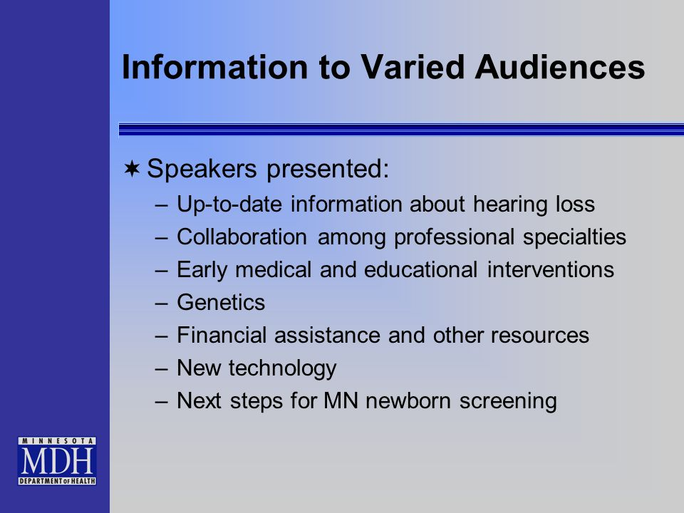 Information to Varied Audiences Speakers presented: –Up-to-date information about hearing loss –Collaboration among professional specialties –Early medical and educational interventions –Genetics –Financial assistance and other resources –New technology –Next steps for MN newborn screening