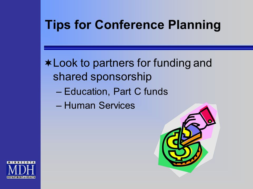 Tips for Conference Planning Look to partners for funding and shared sponsorship –Education, Part C funds –Human Services