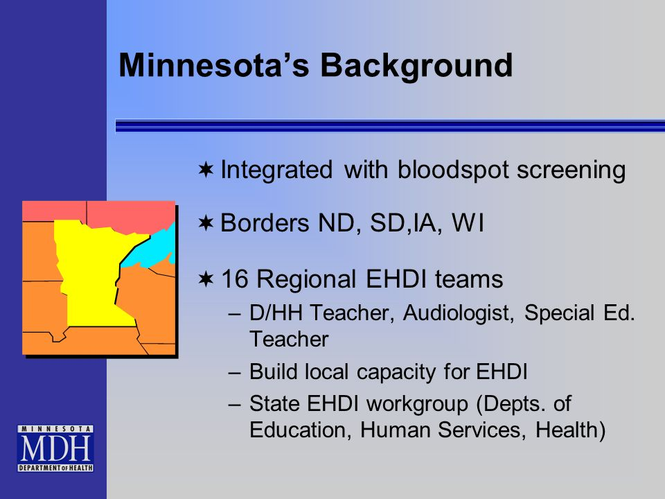 Minnesotas Background Integrated with bloodspot screening Borders ND, SD,IA, WI 16 Regional EHDI teams –D/HH Teacher, Audiologist, Special Ed.