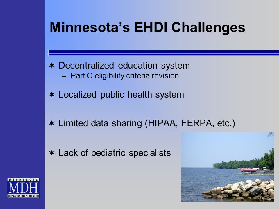 Minnesotas EHDI Challenges Decentralized education system –Part C eligibility criteria revision Localized public health system Limited data sharing (HIPAA, FERPA, etc.) Lack of pediatric specialists