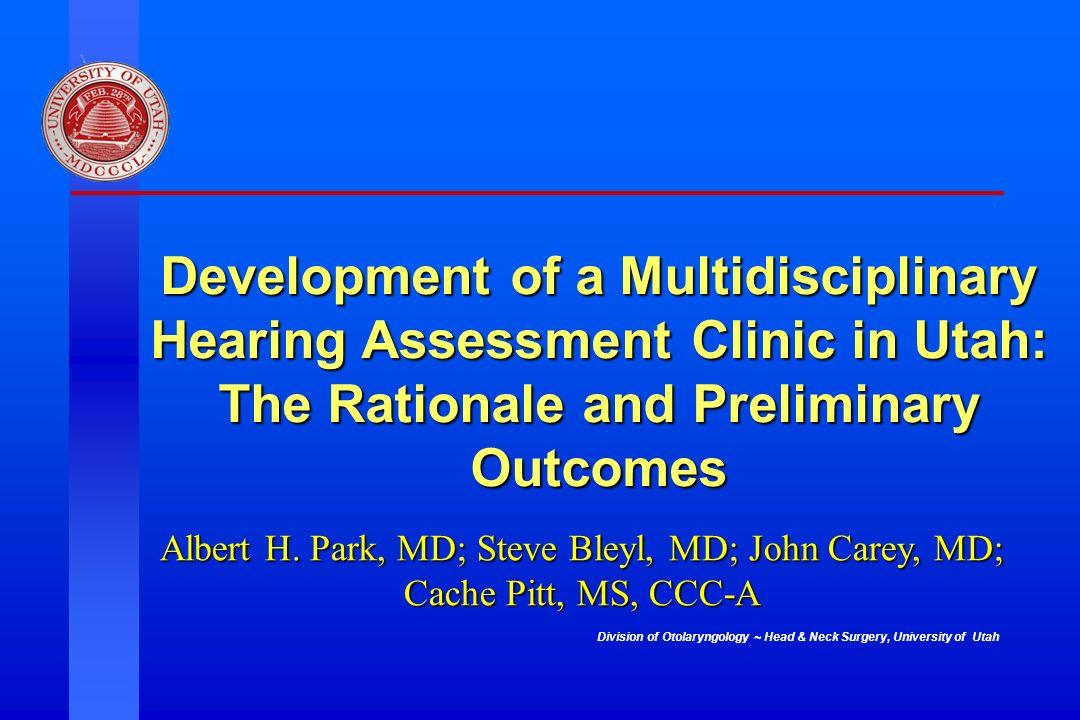 Division of Otolaryngology ~ Head & Neck Surgery, University of Utah Development of a Multidisciplinary Hearing Assessment Clinic in Utah: The Rationa