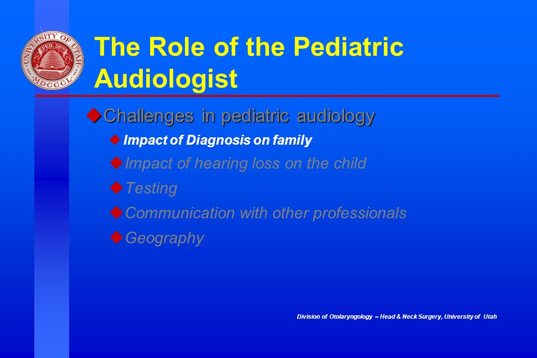 Division of Otolaryngology ~ Head & Neck Surgery, University of Utah The Role of the Pediatric Audiologist Challenges in pediatric audiology Challenge
