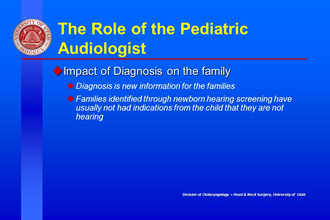Division of Otolaryngology ~ Head & Neck Surgery, University of Utah The Role of the Pediatric Audiologist Impact of Diagnosis on the family Impact of