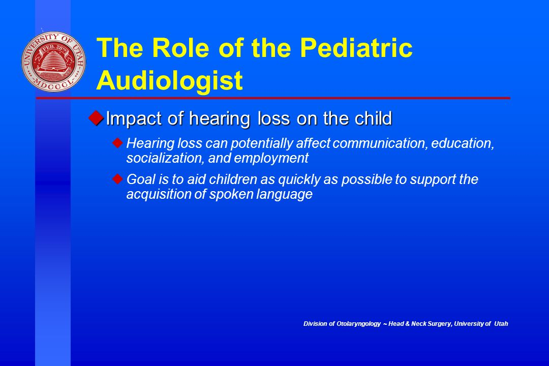 Division of Otolaryngology ~ Head & Neck Surgery, University of Utah The Role of the Pediatric Audiologist Impact of hearing loss on the child Impact