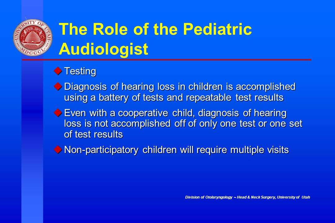 Division of Otolaryngology ~ Head & Neck Surgery, University of Utah The Role of the Pediatric Audiologist Testing Testing Diagnosis of hearing loss i