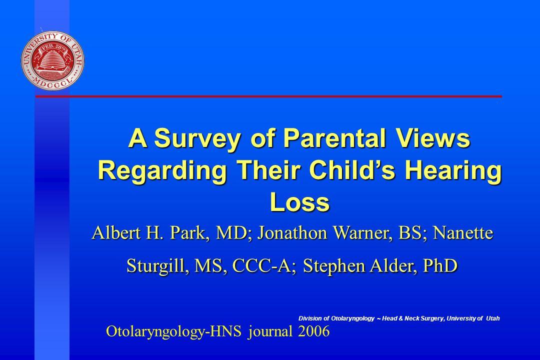 Division of Otolaryngology ~ Head & Neck Surgery, University of Utah A Survey of Parental Views Regarding Their Childs Hearing Loss Albert H. Park, MD
