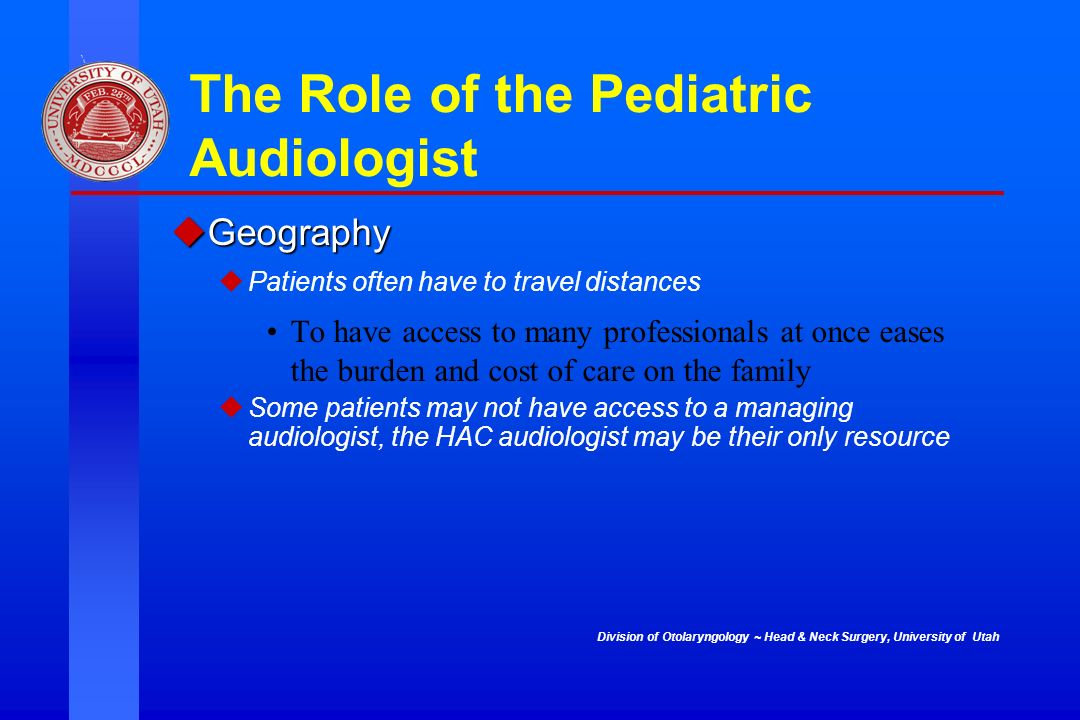 Division of Otolaryngology ~ Head & Neck Surgery, University of Utah The Role of the Pediatric Audiologist Geography Geography Patients often have to