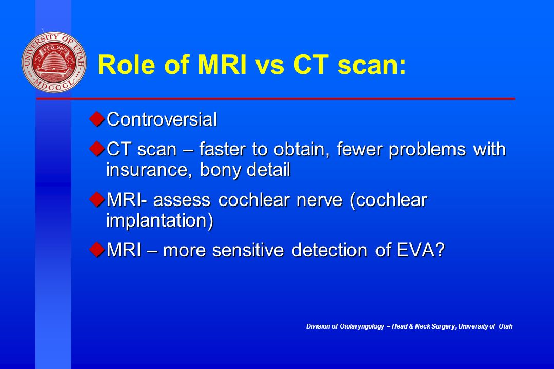 Division of Otolaryngology ~ Head & Neck Surgery, University of Utah Role of MRI vs CT scan: Controversial Controversial CT scan – faster to obtain, f