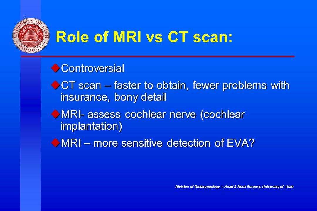 Division of Otolaryngology ~ Head & Neck Surgery, University of Utah Role of MRI vs CT scan: Controversial Controversial CT scan – faster to obtain, f