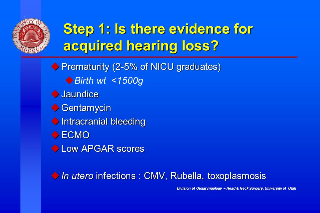 Division of Otolaryngology ~ Head & Neck Surgery, University of Utah Step 1: Is there evidence for acquired hearing loss? uPrematurity (2-5% of NICU g