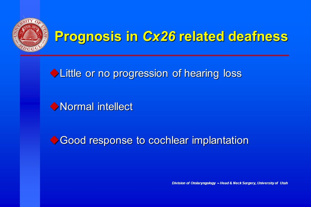 Division of Otolaryngology ~ Head & Neck Surgery, University of Utah Prognosis in Cx26 related deafness Little or no progression of hearing loss Littl