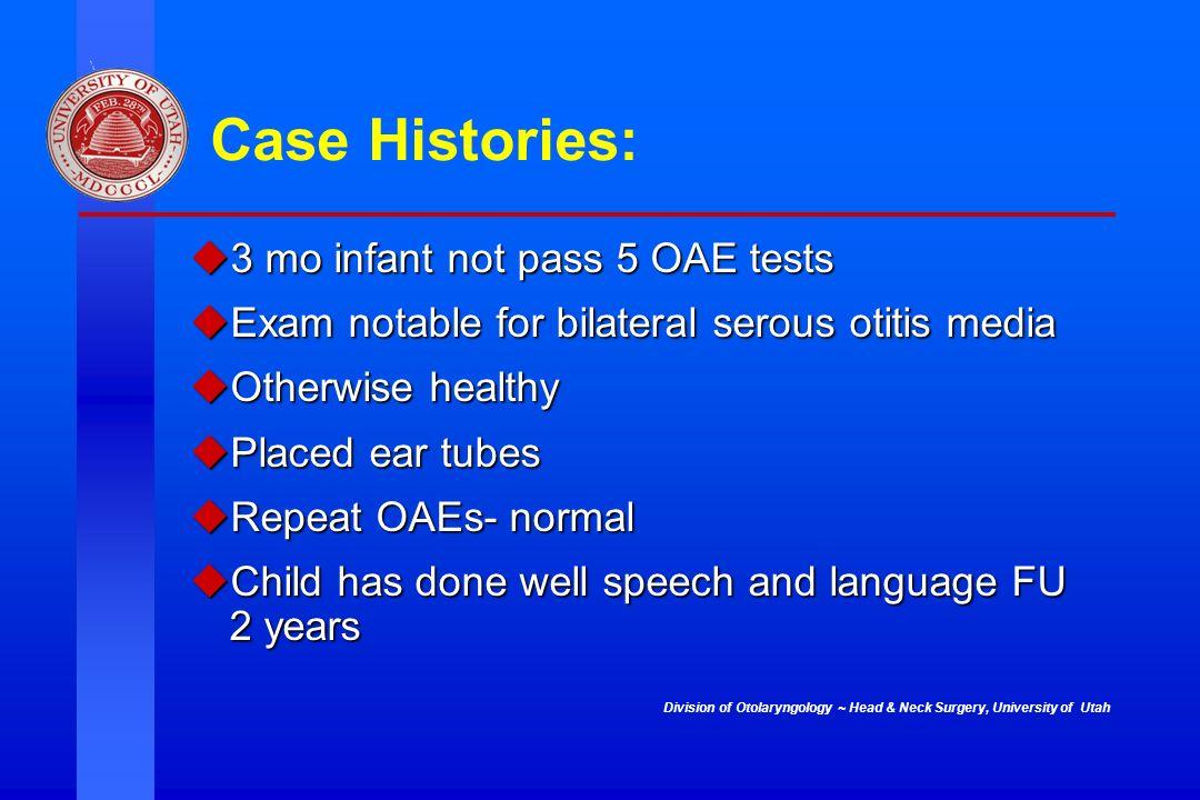 Division of Otolaryngology ~ Head & Neck Surgery, University of Utah Case Histories: 3 mo infant not pass 5 OAE tests 3 mo infant not pass 5 OAE tests