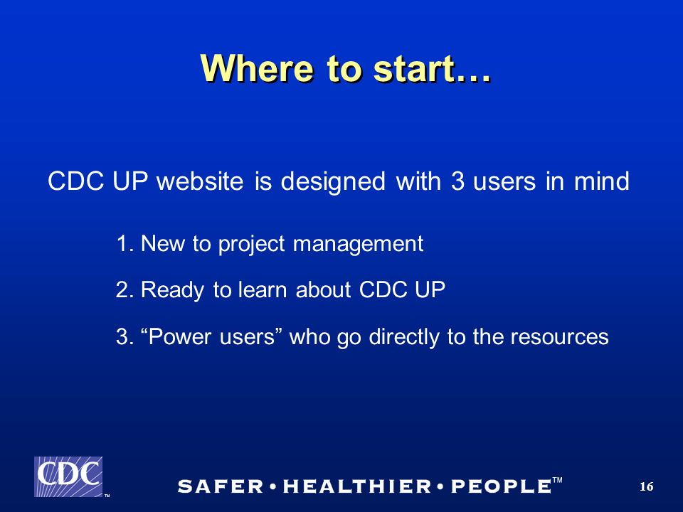 TM 16 Where to start… CDC UP website is designed with 3 users in mind 1.