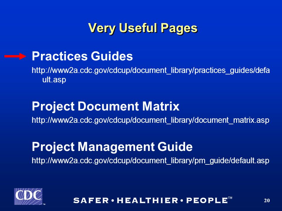 TM 20 Very Useful Pages Practices Guides http://www2a.cdc.gov/cdcup/document_library/practices_guides/defa ult.asp Project Document Matrix http://www2a.cdc.gov/cdcup/document_library/document_matrix.asp Project Management Guide http://www2a.cdc.gov/cdcup/document_library/pm_guide/default.asp
