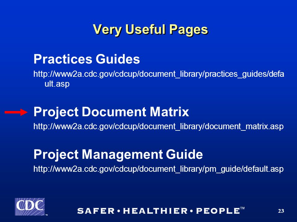 TM 23 Very Useful Pages Practices Guides http://www2a.cdc.gov/cdcup/document_library/practices_guides/defa ult.asp Project Document Matrix http://www2a.cdc.gov/cdcup/document_library/document_matrix.asp Project Management Guide http://www2a.cdc.gov/cdcup/document_library/pm_guide/default.asp