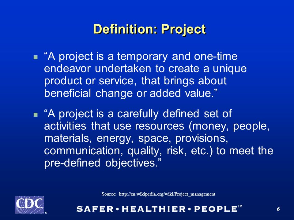 TM 6 Definition: Project A project is a temporary and one-time endeavor undertaken to create a unique product or service, that brings about beneficial change or added value.