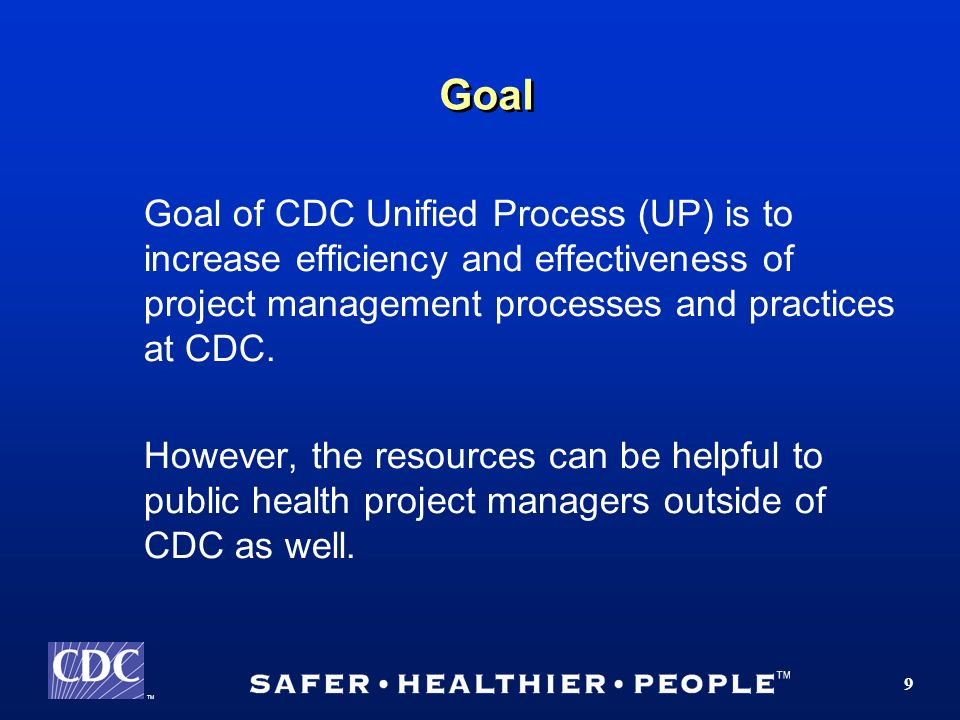 TM 9 Goal Goal of CDC Unified Process (UP) is to increase efficiency and effectiveness of project management processes and practices at CDC.