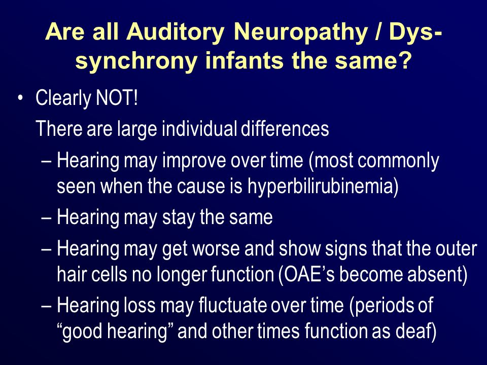 Are all Auditory Neuropathy / Dys- synchrony infants the same? Clearly NOT! There are large individual differences –Hearing may improve over time (mos