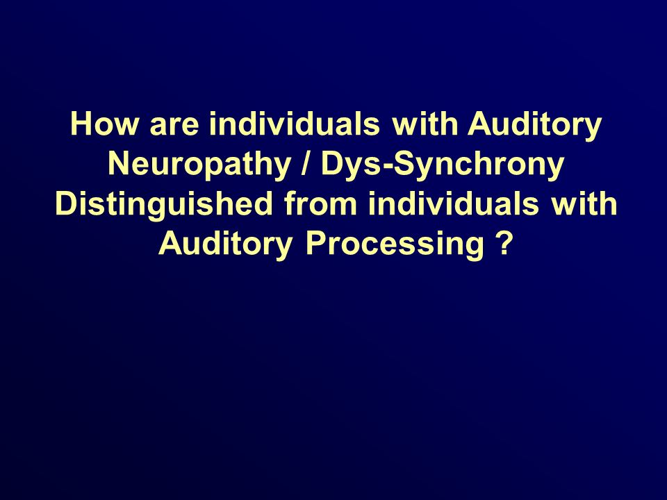 How are individuals with Auditory Neuropathy / Dys-Synchrony Distinguished from individuals with Auditory Processing ?