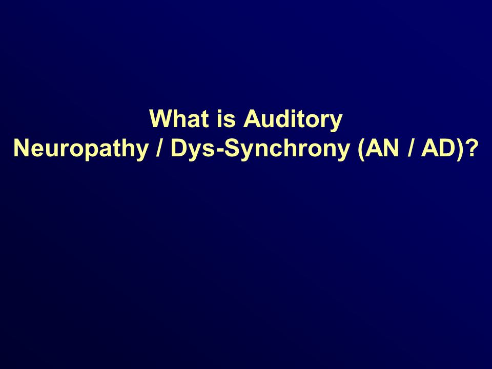What is Auditory Neuropathy / Dys-Synchrony (AN / AD)?