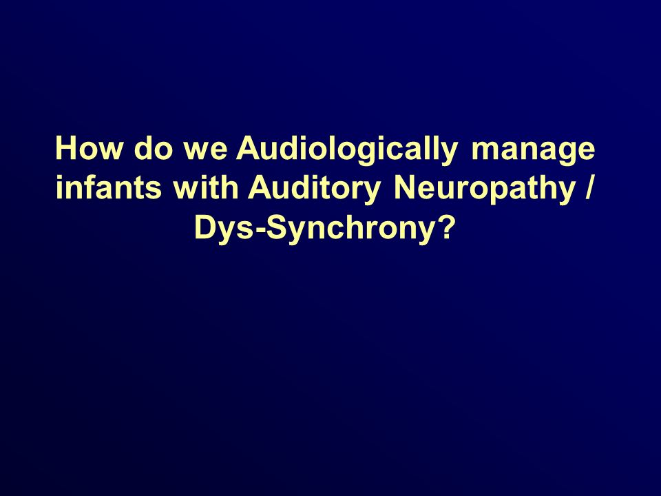 How do we Audiologically manage infants with Auditory Neuropathy / Dys-Synchrony?
