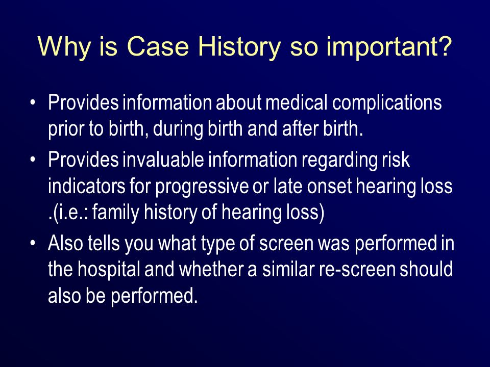 Why is Case History so important? Provides information about medical complications prior to birth, during birth and after birth. Provides invaluable i