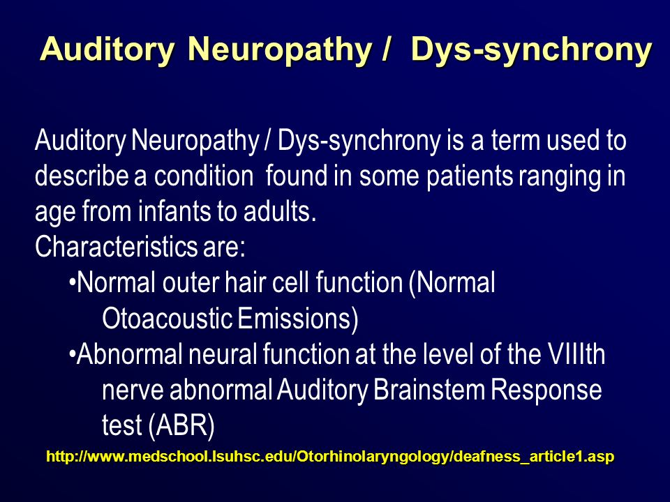 Auditory Neuropathy / Dys-synchrony http://www.medschool.lsuhsc.edu/Otorhinolaryngology/deafness_article1.asp Auditory Neuropathy / Dys-synchrony is a