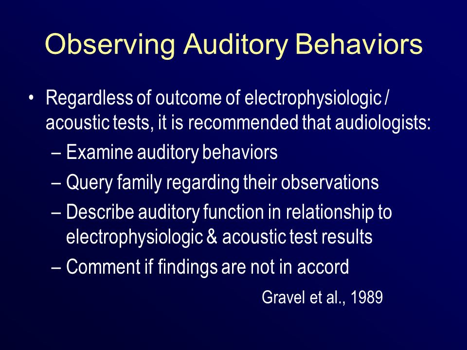 Observing Auditory Behaviors Regardless of outcome of electrophysiologic / acoustic tests, it is recommended that audiologists: –Examine auditory beha