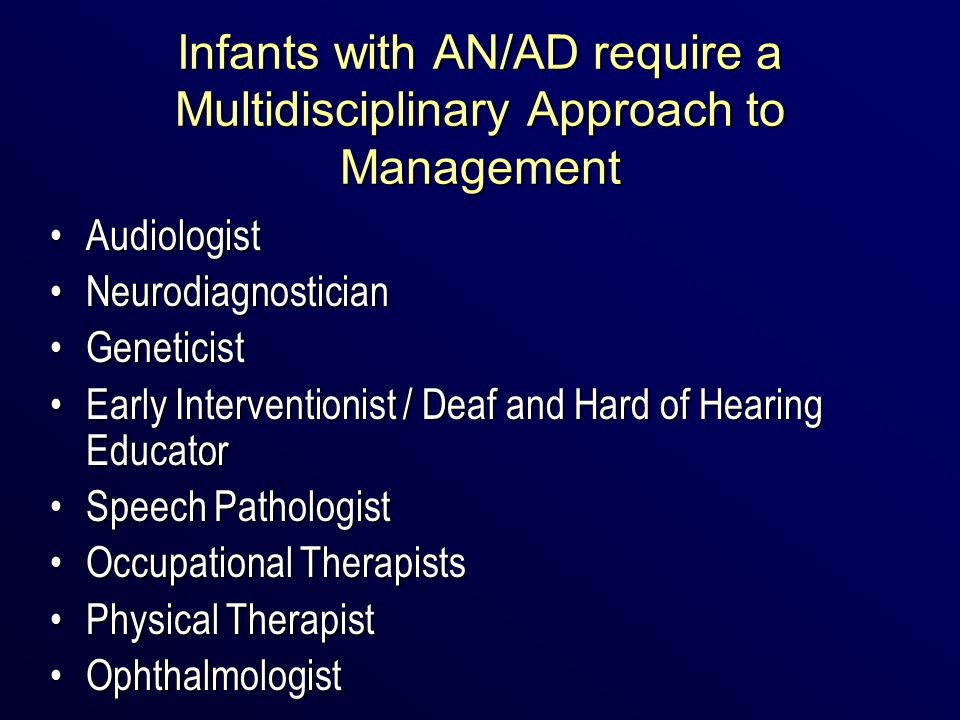 Infants with AN/AD require a Multidisciplinary Approach to Management AudiologistAudiologist NeurodiagnosticianNeurodiagnostician GeneticistGeneticist