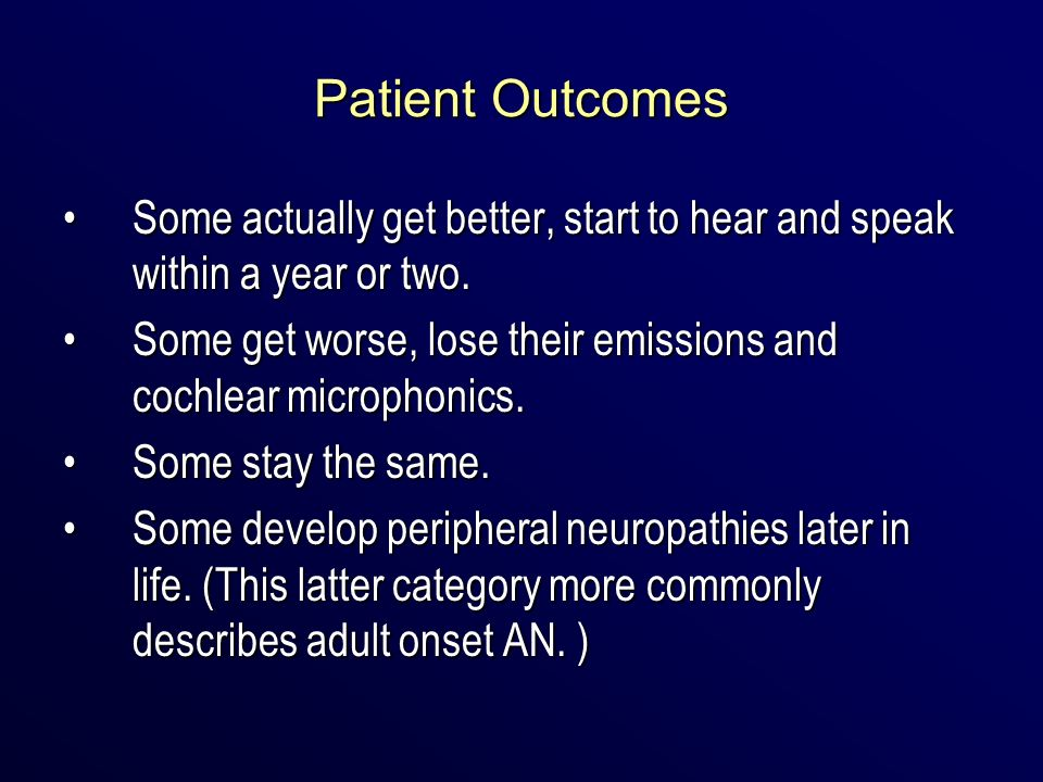 Patient Outcomes Some actually get better, start to hear and speak within a year or two.Some actually get better, start to hear and speak within a yea