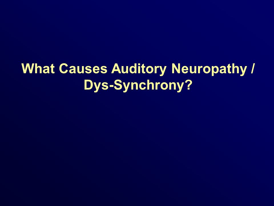 What Causes Auditory Neuropathy / Dys-Synchrony?