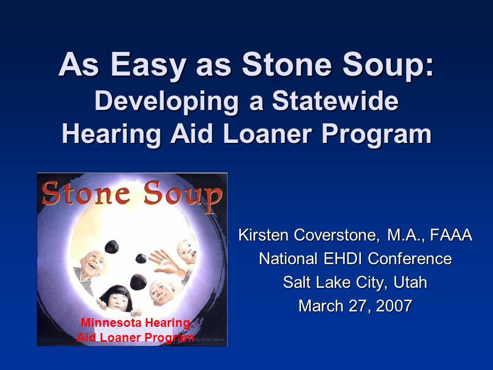 As Easy as Stone Soup: Developing a Statewide Hearing Aid Loaner Program Kirsten Coverstone, M.A., FAAA National EHDI Conference Salt Lake City, Utah March 27, 2007 Minnesota Hearing Aid Loaner Program