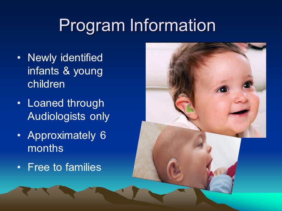 Program Information Newly identified infants & young children Loaned through Audiologists only Approximately 6 months Free to families
